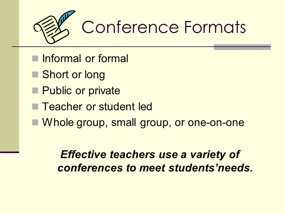 Conference Formats Informal or formal Short or long Public or private Teacher or student led Whole group, small group, or one-on-one Effective teachers use a variety of conferences to meet students'needs.