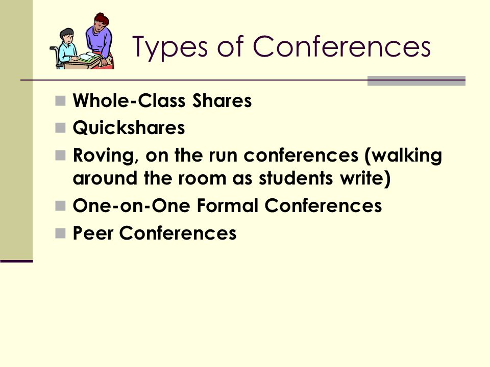 Types of Conferences Whole-Class Shares Quickshares Roving, on the run conferences (walking around the room as students write) One-on-One Formal Conferences Peer Conferences