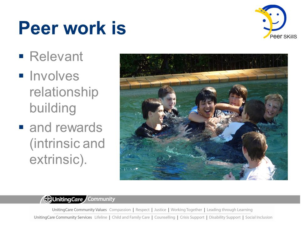 Peer work is  Relevant  Involves relationship building  and rewards (intrinsic and extrinsic).