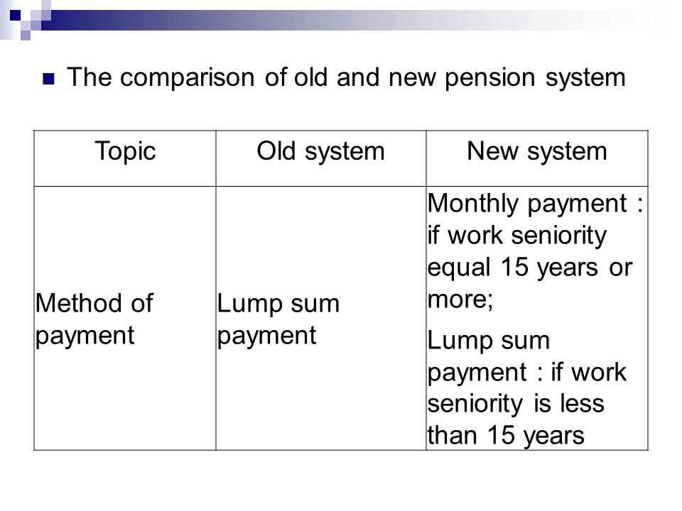 TopicOld systemNew system Method of payment Lump sum payment Monthly payment : if work seniority equal 15 years or more; Lump sum payment : if work seniority is less than 15 years The comparison of old and new pension system