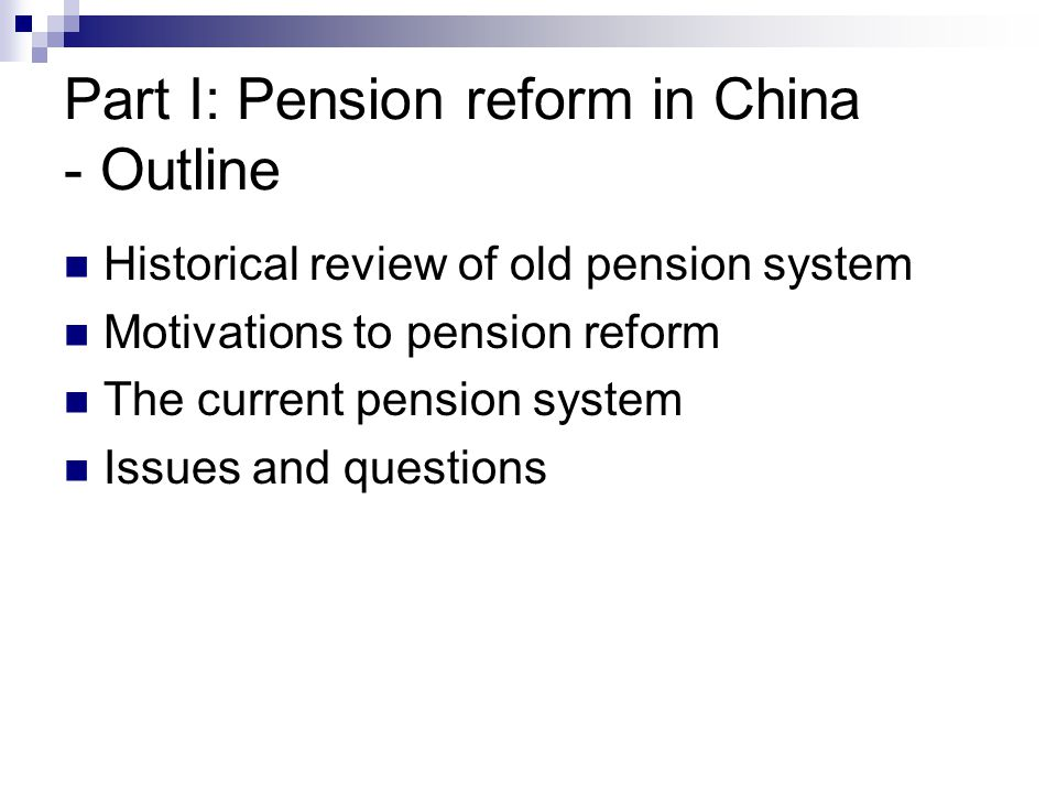 Part I: Pension reform in China - Outline Historical review of old pension system Motivations to pension reform The current pension system Issues and questions