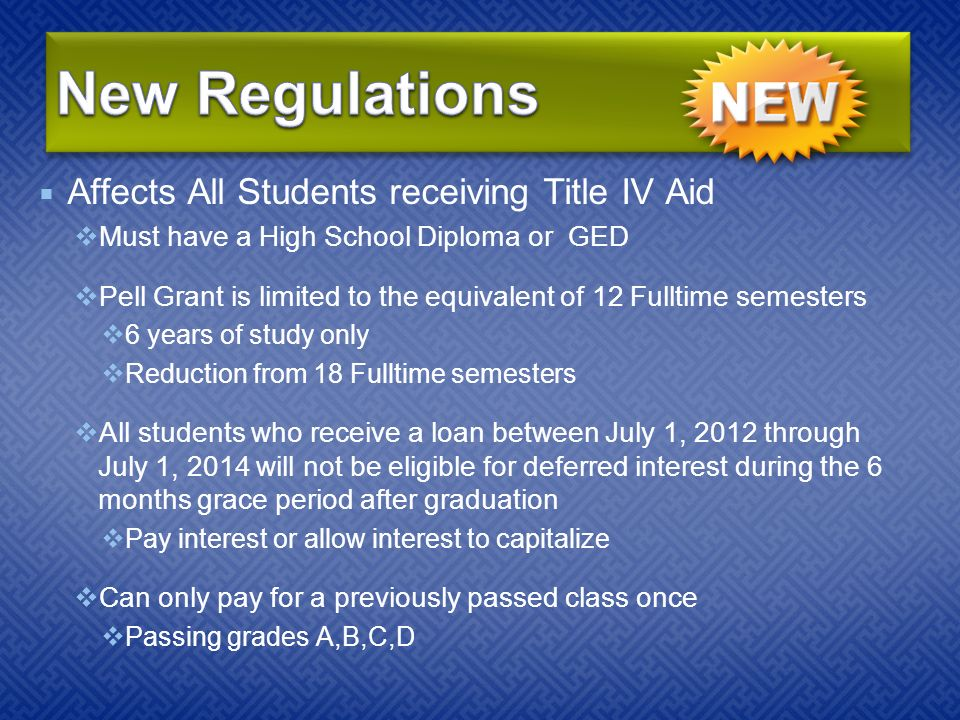  Affects All Students receiving Title IV Aid  Must have a High School Diploma or GED  Pell Grant is limited to the equivalent of 12 Fulltime semesters  6 years of study only  Reduction from 18 Fulltime semesters  All students who receive a loan between July 1, 2012 through July 1, 2014 will not be eligible for deferred interest during the 6 months grace period after graduation  Pay interest or allow interest to capitalize  Can only pay for a previously passed class once  Passing grades A,B,C,D