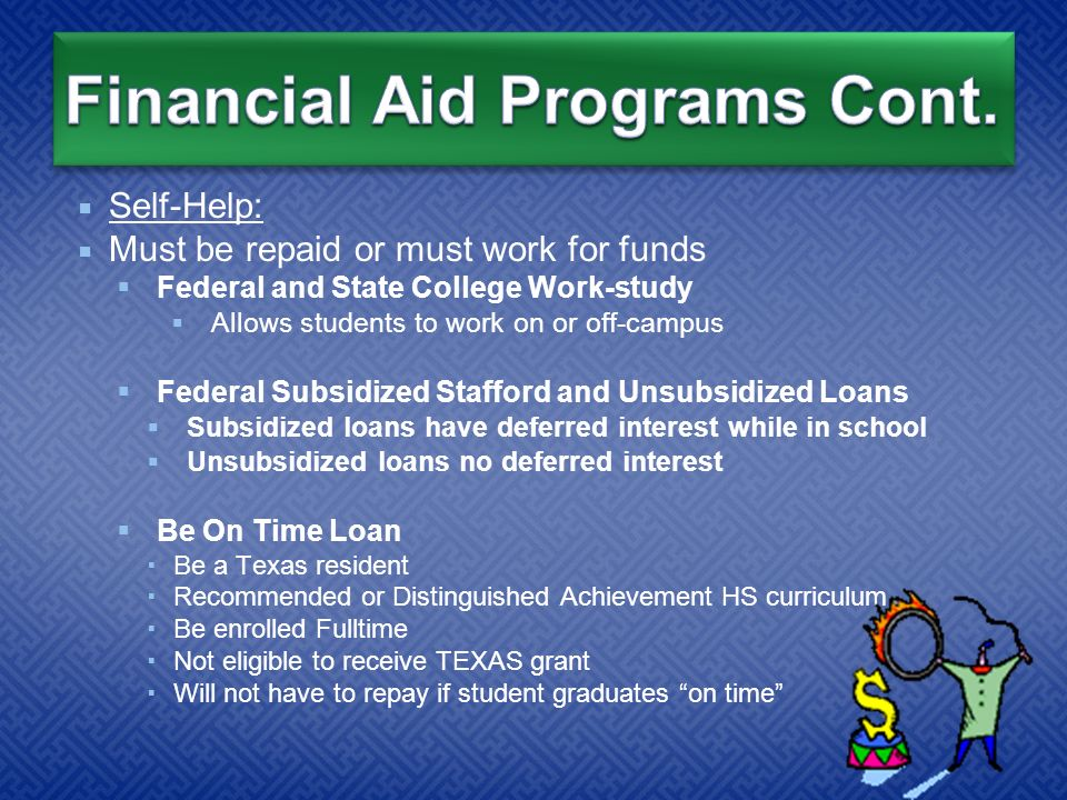  Self-Help:  Must be repaid or must work for funds  Federal and State College Work-study  Allows students to work on or off-campus  Federal Subsidized Stafford and Unsubsidized Loans  Subsidized loans have deferred interest while in school  Unsubsidized loans no deferred interest  Be On Time Loan  Be a Texas resident  Recommended or Distinguished Achievement HS curriculum  Be enrolled Fulltime  Not eligible to receive TEXAS grant  Will not have to repay if student graduates on time