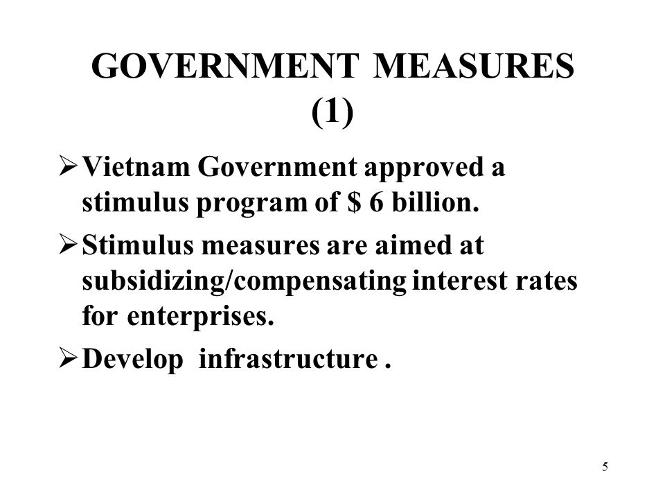 5 GOVERNMENT MEASURES (1)  Vietnam Government approved a stimulus program of $ 6 billion.