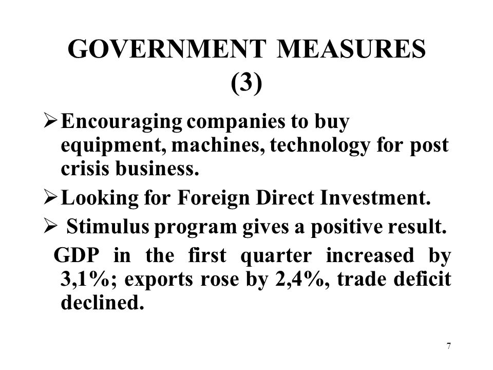 7 GOVERNMENT MEASURES (3)  Encouraging companies to buy equipment, machines, technology for post crisis business.
