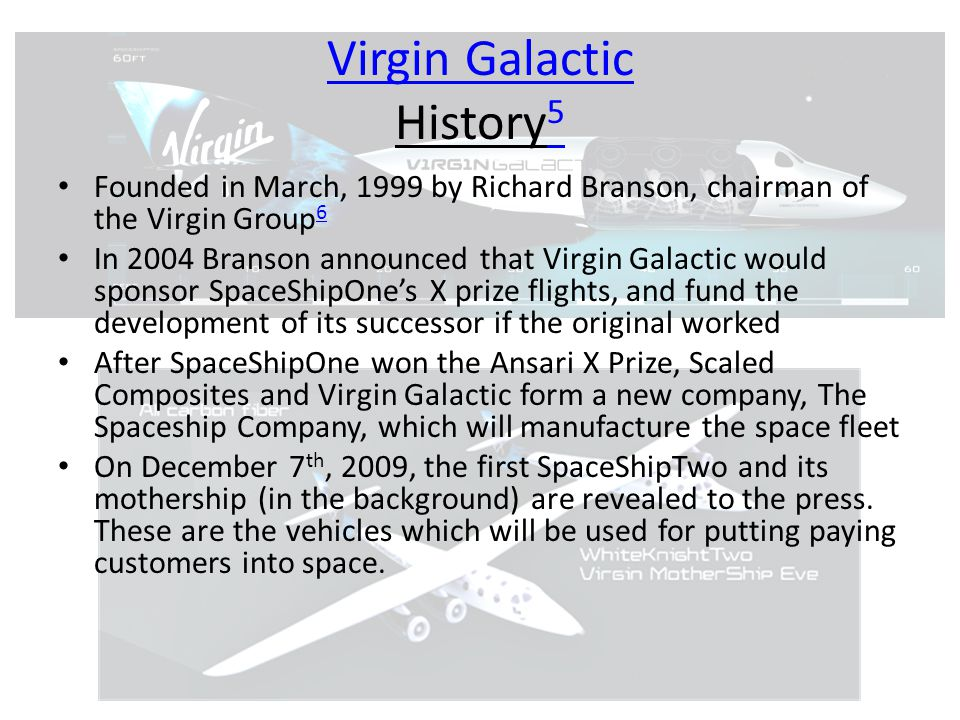 Virgin Galactic Virgin Galactic History 5 5 Founded in March, 1999 by Richard Branson, chairman of the Virgin Group 6 6 In 2004 Branson announced that Virgin Galactic would sponsor SpaceShipOne's X prize flights, and fund the development of its successor if the original worked After SpaceShipOne won the Ansari X Prize, Scaled Composites and Virgin Galactic form a new company, The Spaceship Company, which will manufacture the space fleet On December 7 th, 2009, the first SpaceShipTwo and its mothership (in the background) are revealed to the press.