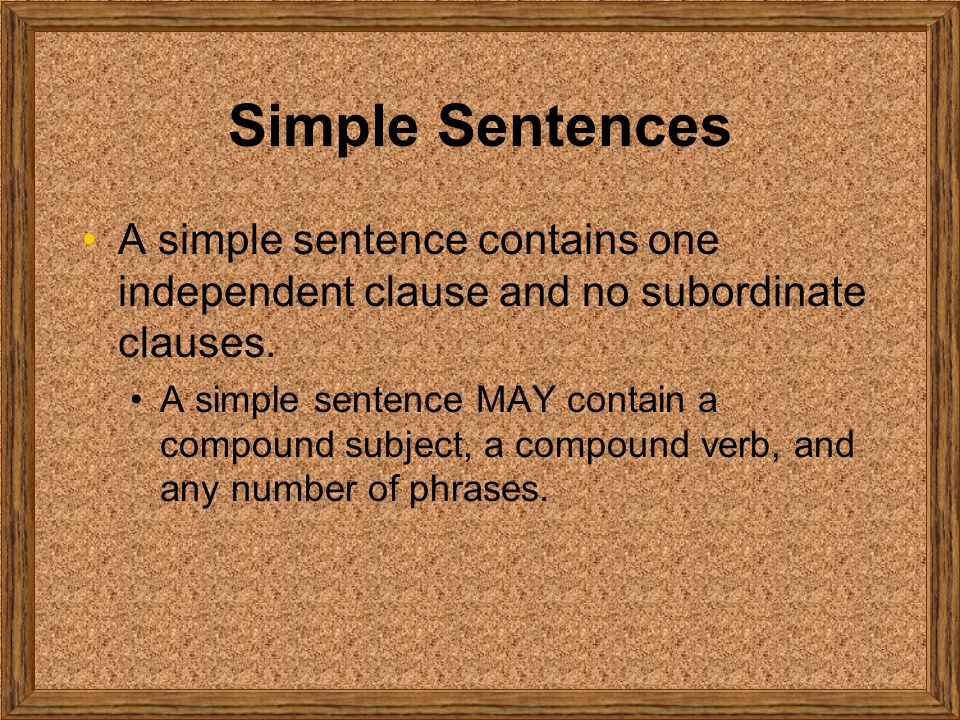 Simple Sentences A simple sentence contains one independent clause and no subordinate clauses.