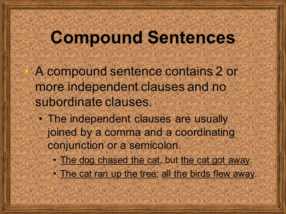 Compound Sentences A compound sentence contains 2 or more independent clauses and no subordinate clauses.