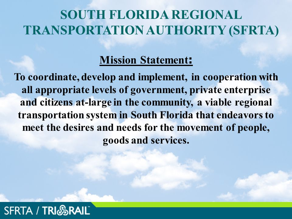 SOUTH FLORIDA REGIONAL TRANSPORTATION AUTHORITY (SFRTA) Mission Statement : To coordinate, develop and implement, in cooperation with all appropriate levels of government, private enterprise and citizens at-large in the community, a viable regional transportation system in South Florida that endeavors to meet the desires and needs for the movement of people, goods and services..