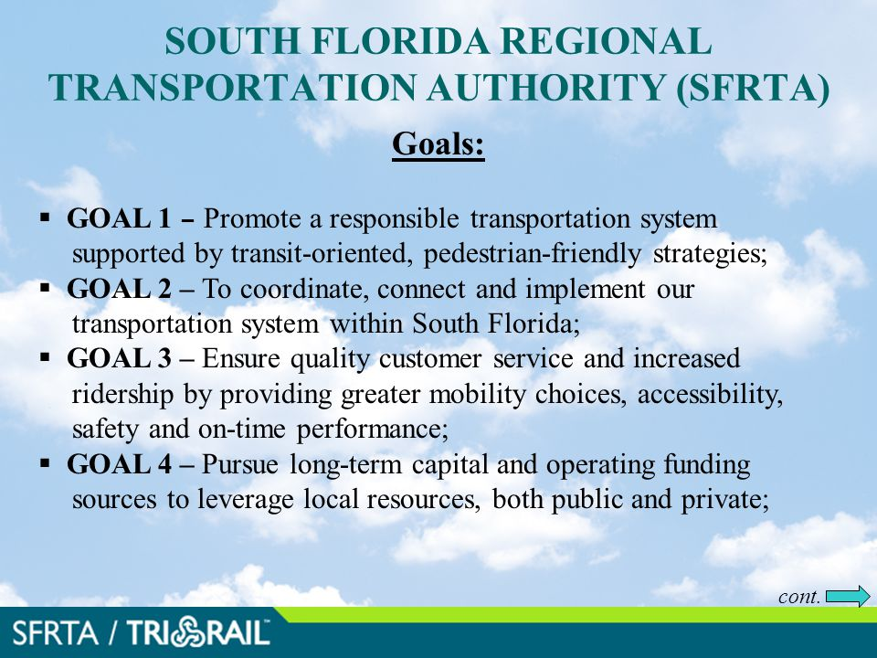 SOUTH FLORIDA REGIONAL TRANSPORTATION AUTHORITY (SFRTA) Goals:  GOAL 1 – Promote a responsible transportation system supported by transit-oriented, pedestrian-friendly strategies;  GOAL 2 – To coordinate, connect and implement our transportation system within South Florida;  GOAL 3 – Ensure quality customer service and increased ridership by providing greater mobility choices, accessibility, safety and on-time performance;  GOAL 4 – Pursue long-term capital and operating funding sources to leverage local resources, both public and private; cont.