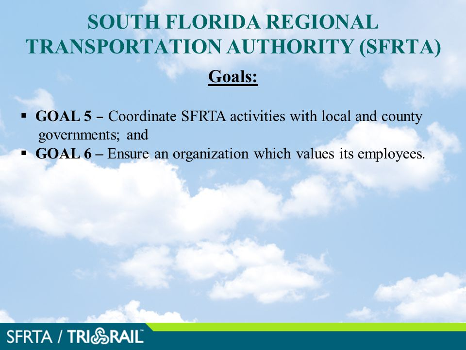 SOUTH FLORIDA REGIONAL TRANSPORTATION AUTHORITY (SFRTA) Goals:  GOAL 5 – Coordinate SFRTA activities with local and county governments; and  GOAL 6 – Ensure an organization which values its employees.