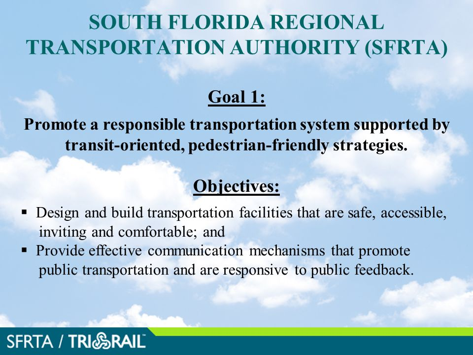 SOUTH FLORIDA REGIONAL TRANSPORTATION AUTHORITY (SFRTA) Goal 1: Promote a responsible transportation system supported by transit-oriented, pedestrian-friendly strategies.