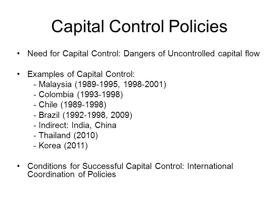Capital Control Policies Need for Capital Control: Dangers of Uncontrolled capital flow Examples of Capital Control: - Malaysia ( , ) - Colombia ( ) - Chile ( ) - Brazil ( , 2009) - Indirect: India, China - Thailand (2010) - Korea (2011) Conditions for Successful Capital Control: International Coordination of Policies