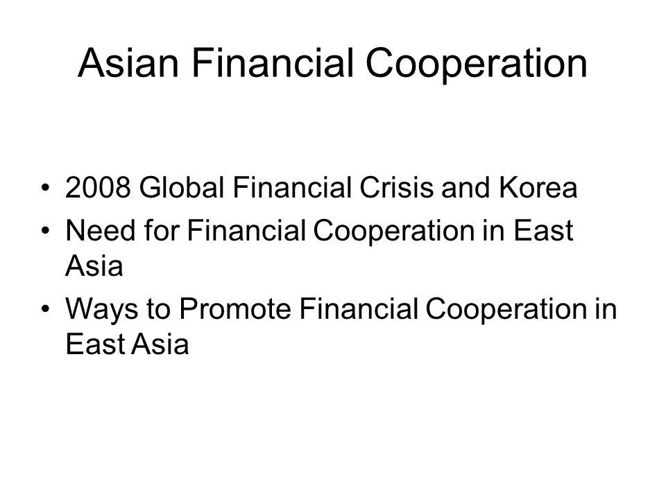 Asian Financial Cooperation 2008 Global Financial Crisis and Korea Need for Financial Cooperation in East Asia Ways to Promote Financial Cooperation in East Asia