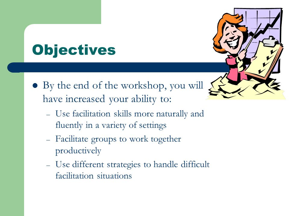 Objectives By the end of the workshop, you will have increased your ability to: – Use facilitation skills more naturally and fluently in a variety of settings – Facilitate groups to work together productively – Use different strategies to handle difficult facilitation situations