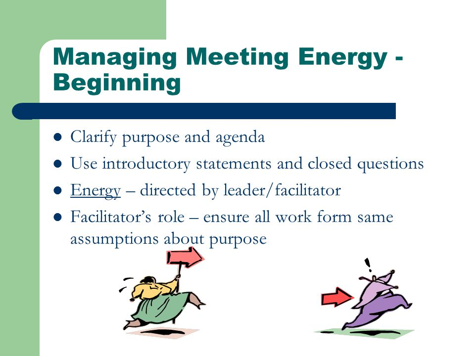 Managing Meeting Energy - Beginning Clarify purpose and agenda Use introductory statements and closed questions Energy – directed by leader/facilitator Facilitator's role – ensure all work form same assumptions about purpose