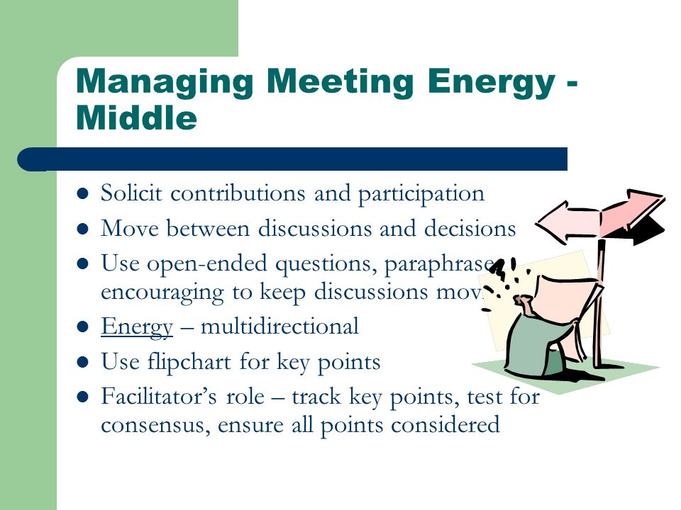 Managing Meeting Energy - Middle Solicit contributions and participation Move between discussions and decisions Use open-ended questions, paraphrase, encouraging to keep discussions moving Energy – multidirectional Use flipchart for key points Facilitator's role – track key points, test for consensus, ensure all points considered