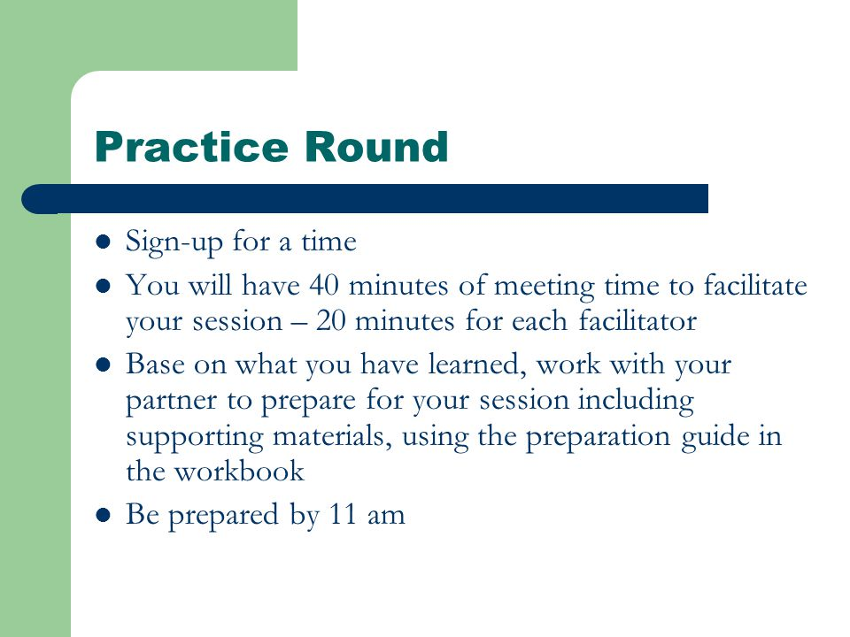 Practice Round Sign-up for a time You will have 40 minutes of meeting time to facilitate your session – 20 minutes for each facilitator Base on what you have learned, work with your partner to prepare for your session including supporting materials, using the preparation guide in the workbook Be prepared by 11 am
