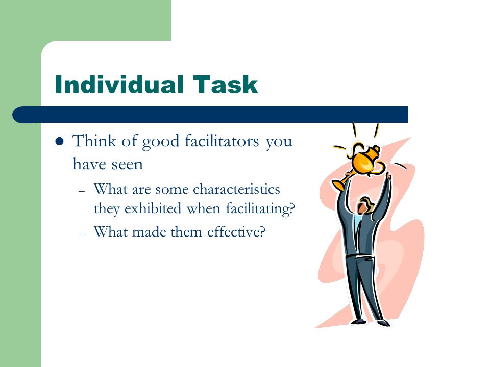 Individual Task Think of good facilitators you have seen – What are some characteristics they exhibited when facilitating.