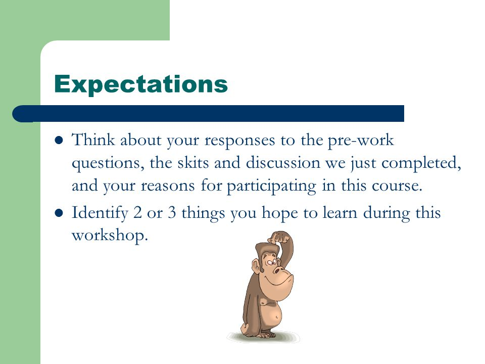 Expectations Think about your responses to the pre-work questions, the skits and discussion we just completed, and your reasons for participating in this course.