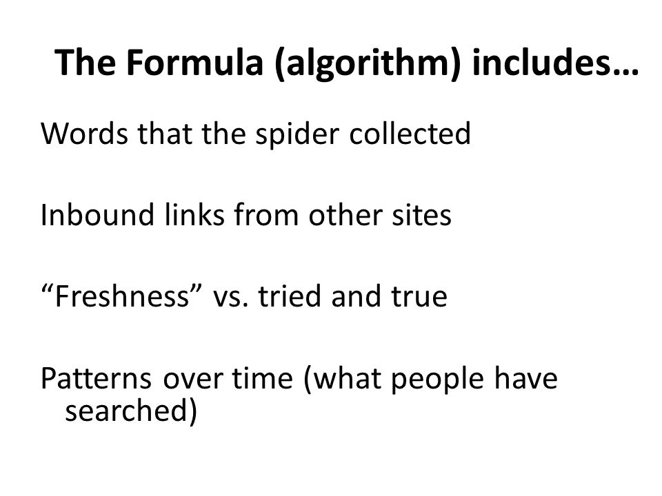 The Formula (algorithm) includes… Words that the spider collected Inbound links from other sites Freshness vs.
