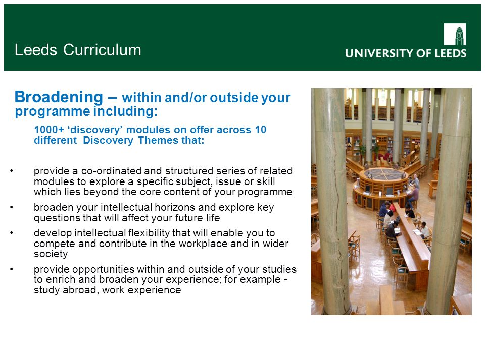 Leeds Curriculum Broadening – within and/or outside your programme including: 'discovery' modules on offer across 10 different Discovery Themes that: provide a co-ordinated and structured series of related modules to explore a specific subject, issue or skill which lies beyond the core content of your programme broaden your intellectual horizons and explore key questions that will affect your future life develop intellectual flexibility that will enable you to compete and contribute in the workplace and in wider society provide opportunities within and outside of your studies to enrich and broaden your experience; for example - study abroad, work experience