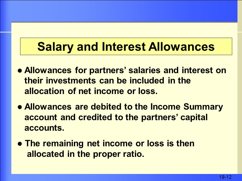 19-12 Salary and Interest Allowances Allowances for partners' salaries and interest on their investments can be included in the allocation of net income or loss.