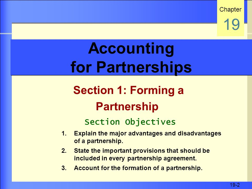 19-2 Accounting for Partnerships Section 1: Forming a Partnership Chapter 19 Section Objectives 1.Explain the major advantages and disadvantages of a partnership.
