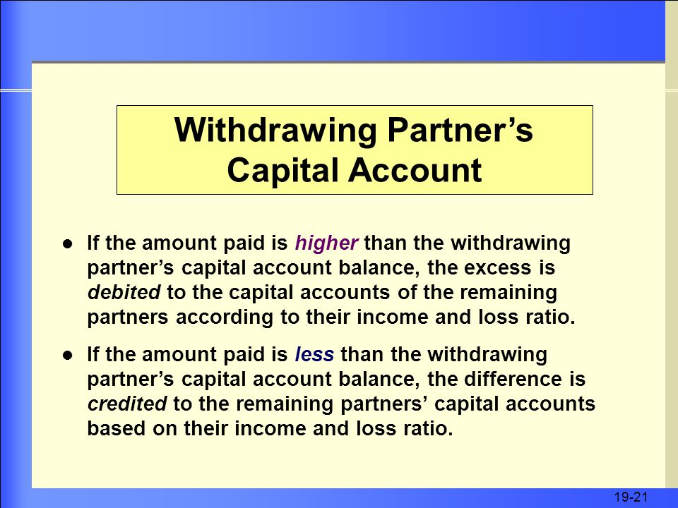 19-21 Withdrawing Partner's Capital Account If the amount paid is higher than the withdrawing partner's capital account balance, the excess is debited to the capital accounts of the remaining partners according to their income and loss ratio.