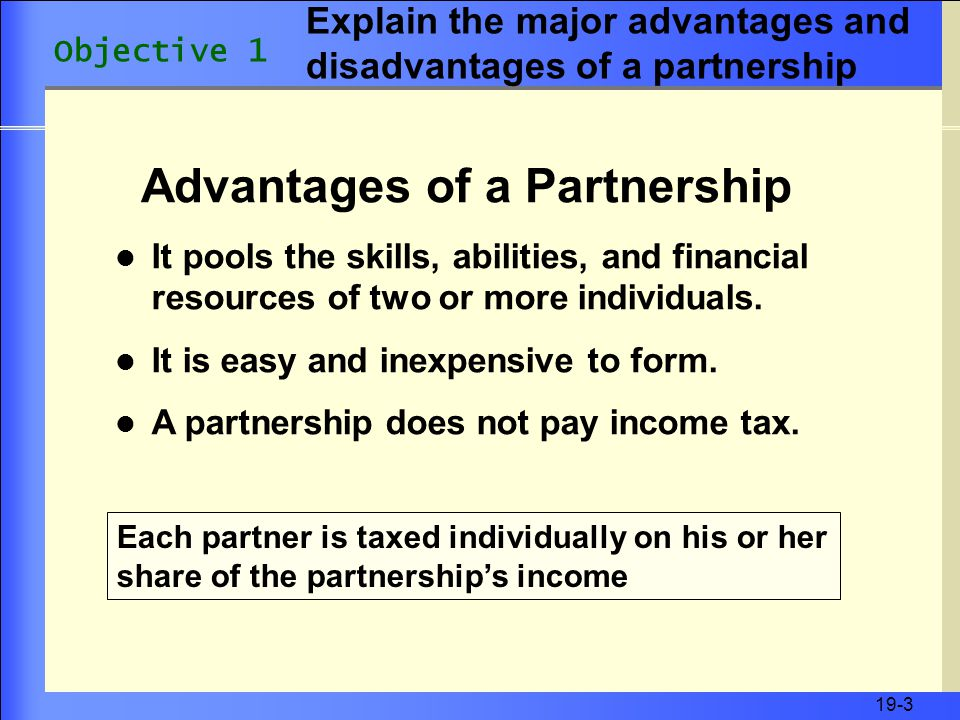 19-3 Advantages of a Partnership Each partner is taxed individually on his or her share of the partnership's income It pools the skills, abilities, and financial resources of two or more individuals.