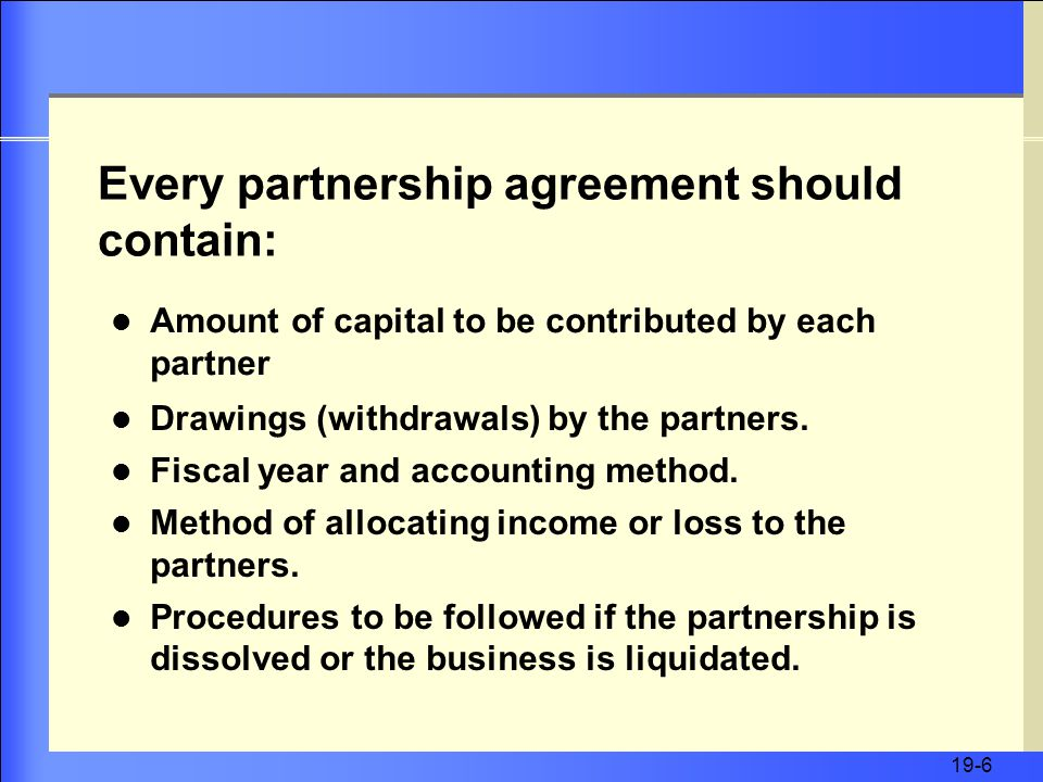 19-6 Amount of capital to be contributed by each partner Every partnership agreement should contain: Drawings (withdrawals) by the partners.