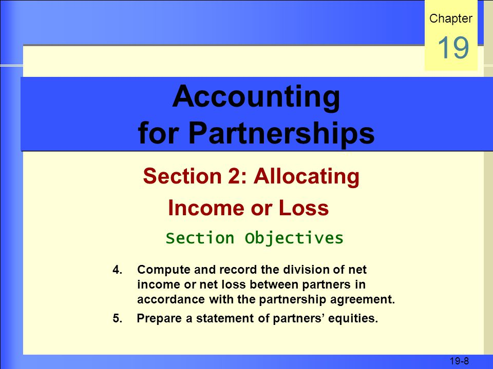 19-8 Accounting for Partnerships Section 2: Allocating Income or Loss Chapter 19 Section Objectives 4.Compute and record the division of net income or net loss between partners in accordance with the partnership agreement.