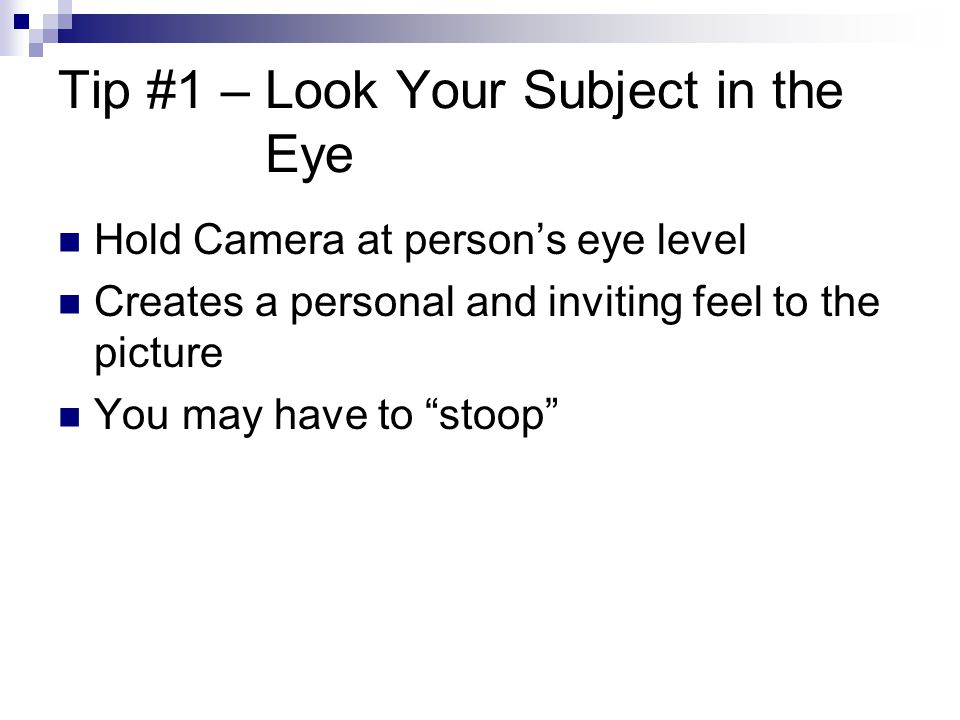 Tip #1 – Look Your Subject in the Eye Hold Camera at person's eye level Creates a personal and inviting feel to the picture You may have to stoop