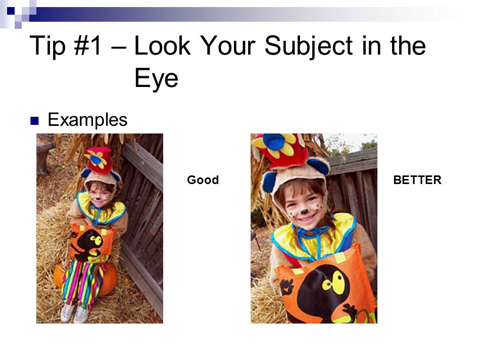 Tip #1 – Look Your Subject in the Eye Examples GoodBETTER