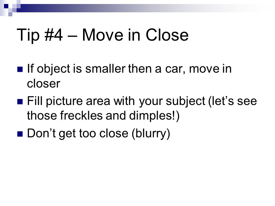 Tip #4 – Move in Close If object is smaller then a car, move in closer Fill picture area with your subject (let's see those freckles and dimples!) Don't get too close (blurry)