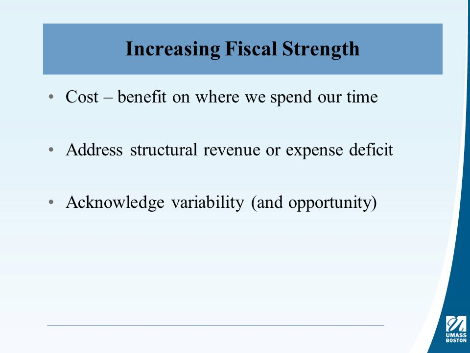 Increasing Fiscal Strength Cost – benefit on where we spend our time Address structural revenue or expense deficit Acknowledge variability (and opportunity)