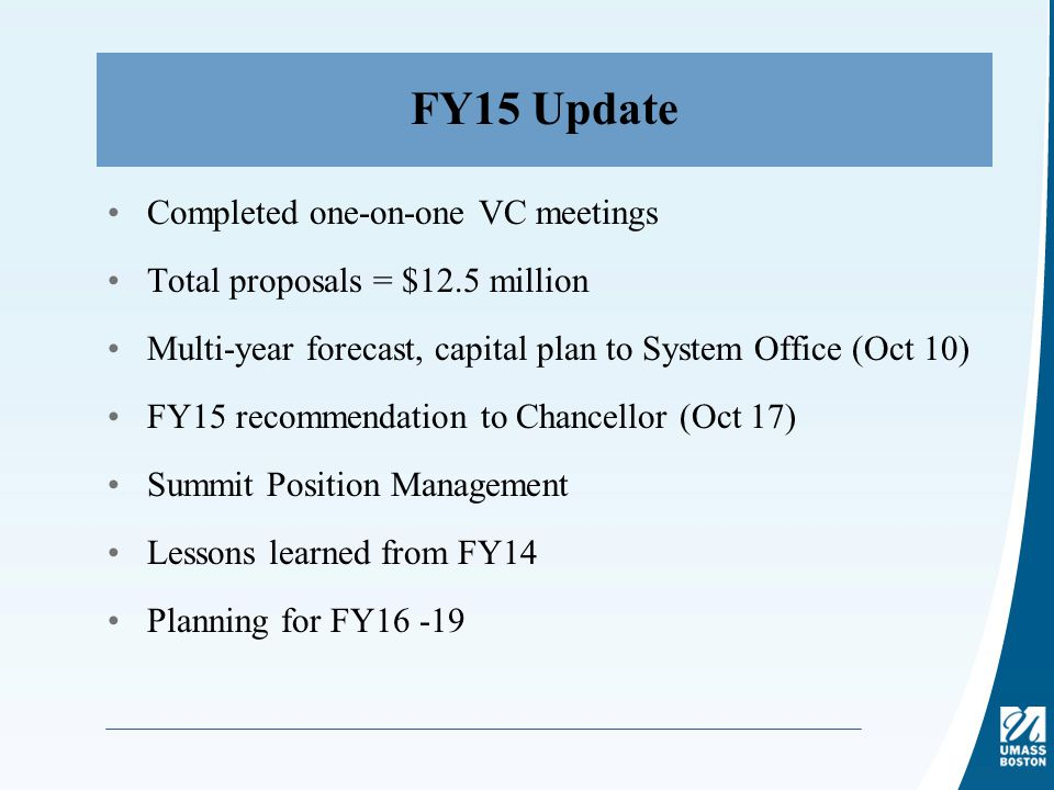 FY15 Update Completed one-on-one VC meetings Total proposals = $12.5 million Multi-year forecast, capital plan to System Office (Oct 10) FY15 recommendation to Chancellor (Oct 17) Summit Position Management Lessons learned from FY14 Planning for FY16 -19