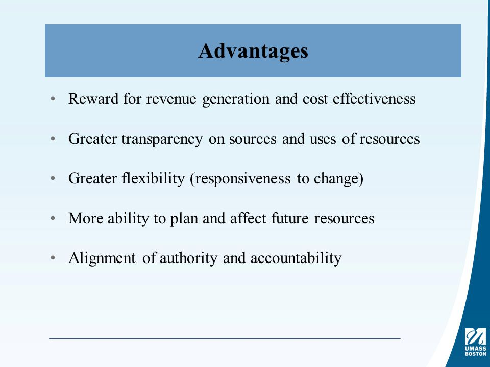 Advantages Reward for revenue generation and cost effectiveness Greater transparency on sources and uses of resources Greater flexibility (responsiveness to change) More ability to plan and affect future resources Alignment of authority and accountability