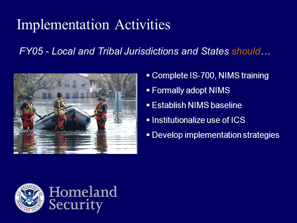Implementation Activities  Complete IS-700, NIMS training  Formally adopt NIMS  Establish NIMS baseline  Institutionalize use of ICS  Develop implementation strategies FY05 - Local and Tribal Jurisdictions and States should…