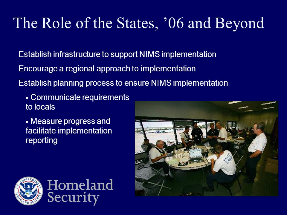 Establish infrastructure to support NIMS implementation Encourage a regional approach to implementation Establish planning process to ensure NIMS implementation  Communicate requirements to locals  Measure progress and facilitate implementation reporting The Role of the States, '06 and Beyond