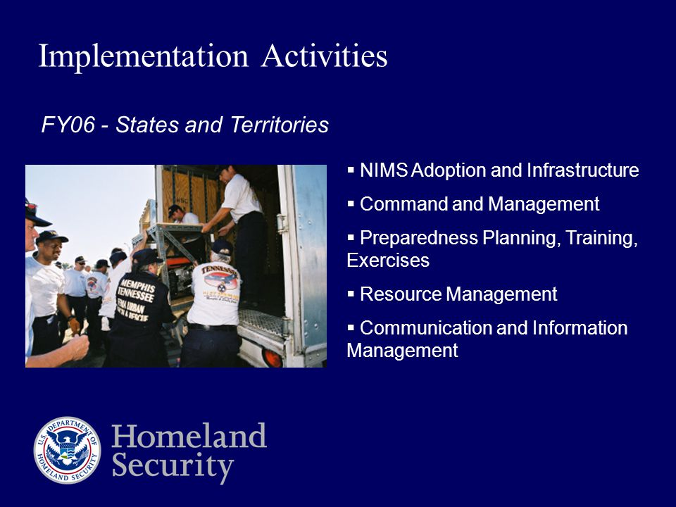Implementation Activities  NIMS Adoption and Infrastructure  Command and Management  Preparedness Planning, Training, Exercises  Resource Management  Communication and Information Management FY06 - States and Territories