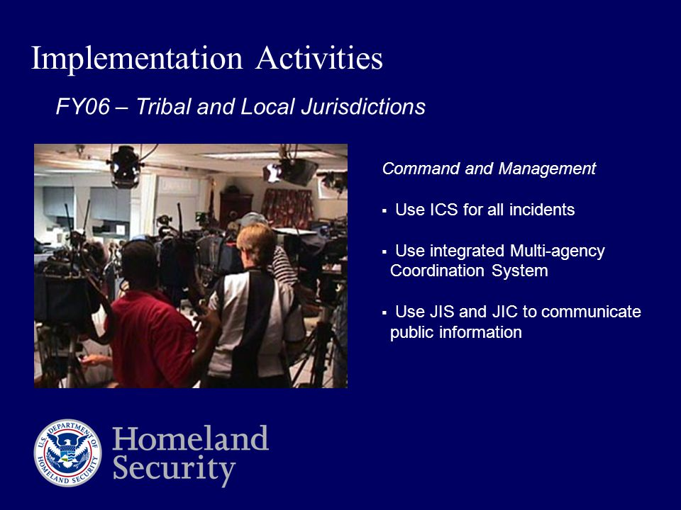 Implementation Activities Command and Management  Use ICS for all incidents  Use integrated Multi-agency Coordination System  Use JIS and JIC to communicate public information FY06 – Tribal and Local Jurisdictions