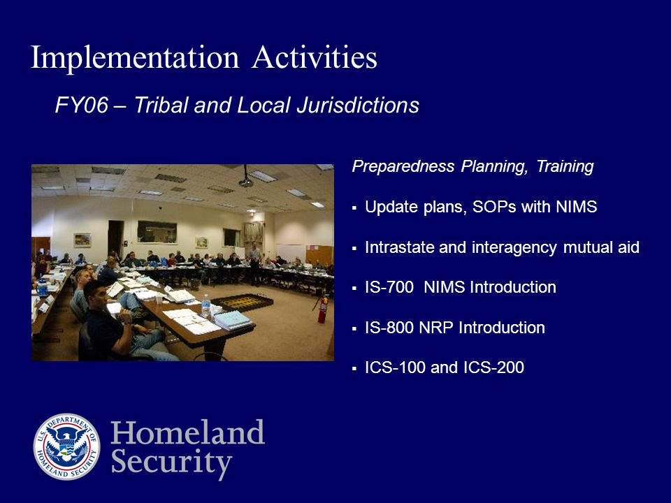 Implementation Activities Preparedness Planning, Training  Update plans, SOPs with NIMS  Intrastate and interagency mutual aid  IS-700 NIMS Introduction  IS-800 NRP Introduction  ICS-100 and ICS-200 FY06 – Tribal and Local Jurisdictions