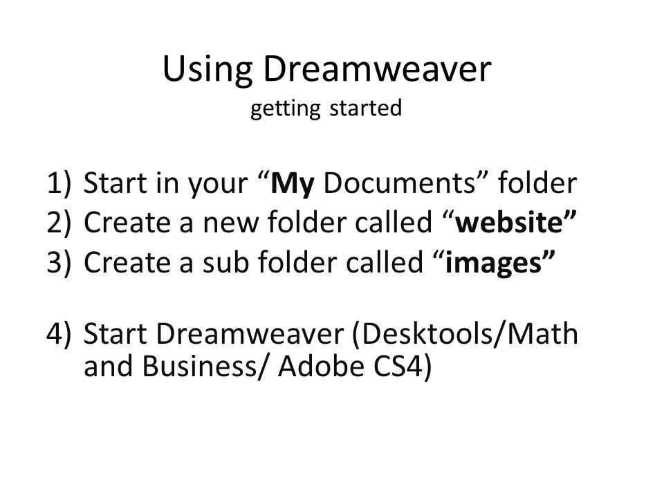 Using Dreamweaver getting started 1)Start in your My Documents folder 2)Create a new folder called website 3)Create a sub folder called images 4)Start Dreamweaver (Desktools/Math and Business/ Adobe CS4)