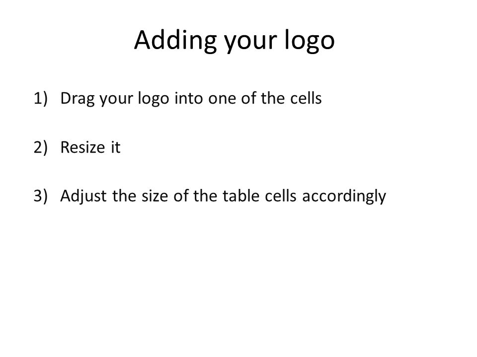 Adding your logo 1)Drag your logo into one of the cells 2)Resize it 3)Adjust the size of the table cells accordingly