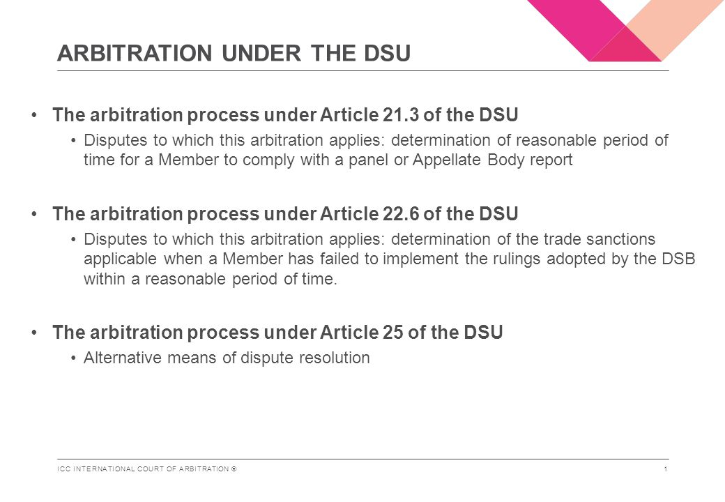 ICC INTERNATIONAL COURT OF ARBITRATION ® ARBITRATION UNDER THE DSU The arbitration process under Article 21.3 of the DSU Disputes to which this arbitration applies: determination of reasonable period of time for a Member to comply with a panel or Appellate Body report The arbitration process under Article 22.6 of the DSU Disputes to which this arbitration applies: determination of the trade sanctions applicable when a Member has failed to implement the rulings adopted by the DSB within a reasonable period of time.