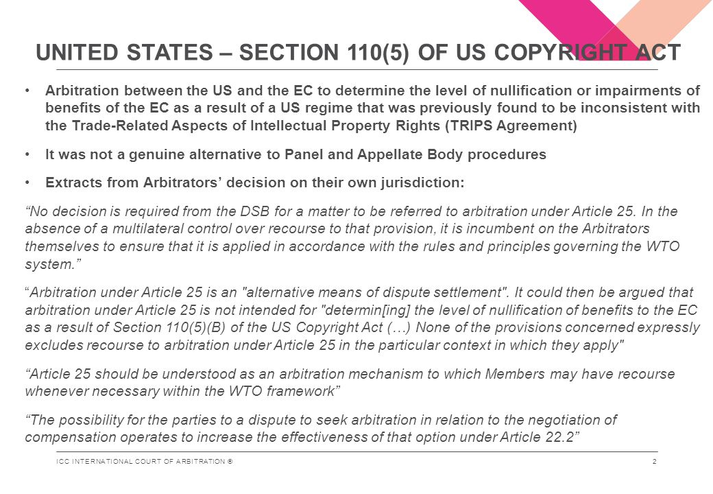 ICC INTERNATIONAL COURT OF ARBITRATION ® UNITED STATES – SECTION 110(5) OF US COPYRIGHT ACT Arbitration between the US and the EC to determine the level of nullification or impairments of benefits of the EC as a result of a US regime that was previously found to be inconsistent with the Trade-Related Aspects of Intellectual Property Rights (TRIPS Agreement) It was not a genuine alternative to Panel and Appellate Body procedures Extracts from Arbitrators' decision on their own jurisdiction: No decision is required from the DSB for a matter to be referred to arbitration under Article 25.