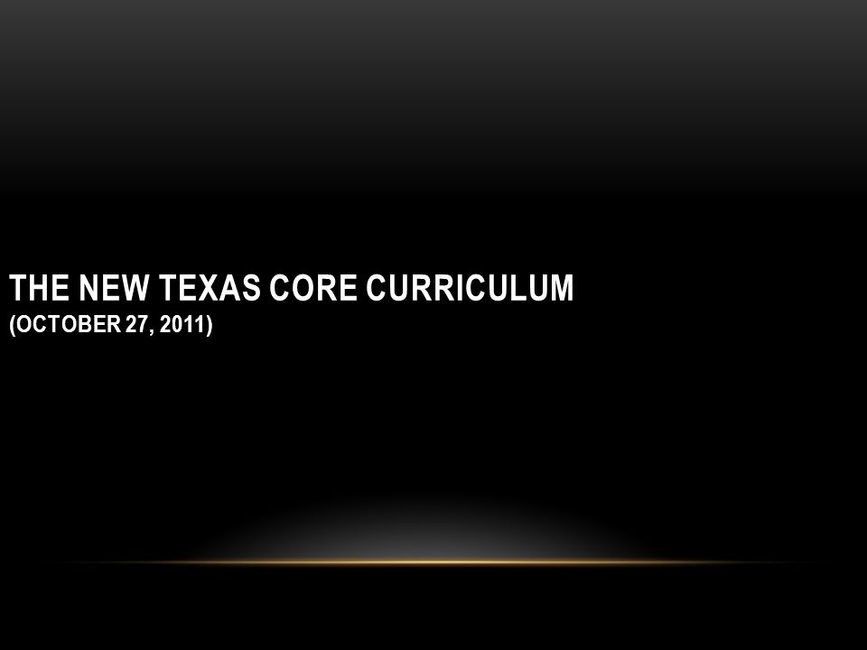 THE NEW TEXAS CORE CURRICULUM (OCTOBER 27, 2011)