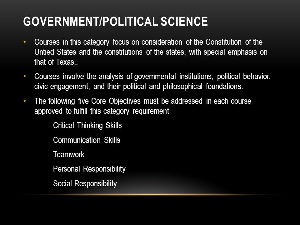GOVERNMENT/POLITICAL SCIENCE Courses in this category focus on consideration of the Constitution of the Untied States and the constitutions of the states, with special emphasis on that of Texas,.