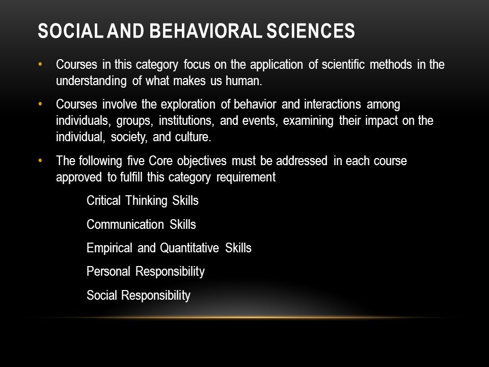 SOCIAL AND BEHAVIORAL SCIENCES Courses in this category focus on the application of scientific methods in the understanding of what makes us human.